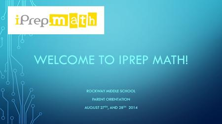 WELCOME TO IPREP MATH! ROCKWAY MIDDLE SCHOOL PARENT ORIENTATION AUGUST 27 TH, AND 28 TH 2014.