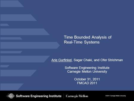 © 2011 Carnegie Mellon University Time Bounded Analysis of Real-Time Systems Arie Gurfinkel, Sagar Chaki, and Ofer Strichman Software Engineering Institute.
