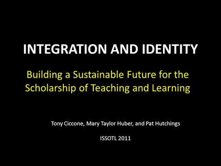 INTEGRATION AND IDENTITY Building a Sustainable Future for the Scholarship of Teaching and Learning Tony Ciccone, Mary Taylor Huber, and Pat Hutchings.