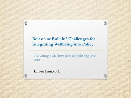 Bolt on or Built in? Challenges for Integrating Wellbeing into Policy The Carnegie UK Trust work on Wellbeing 2010- 2015 Lauren Pennycook.