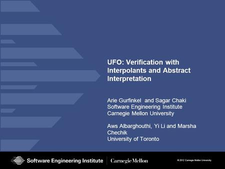 © 2012 Carnegie Mellon University UFO: Verification with Interpolants and Abstract Interpretation Arie Gurfinkel and Sagar Chaki Software Engineering Institute.