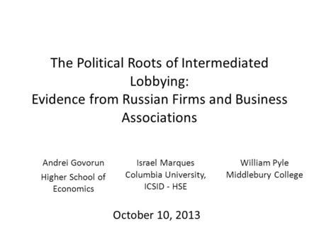 The Political Roots of Intermediated Lobbying: Evidence from Russian Firms and Business Associations Andrei Govorun Higher School of Economics October.