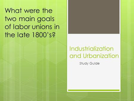 Industrialization and Urbanization Study Guide What were the two main goals of labor unions in the late 1800's?