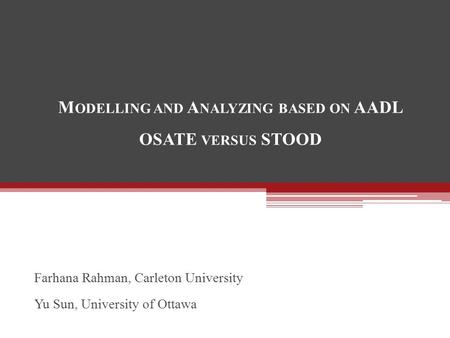 M ODELLING AND A NALYZING BASED ON AADL OSATE VERSUS STOOD Farhana Rahman, Carleton University Yu Sun, University of Ottawa.