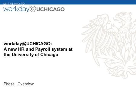 A new HR and Payroll system at the University of Chicago Phase I Overview.
