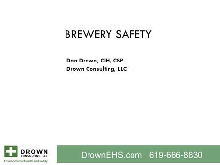BREWERY SAFETY Dan Drown, CIH, CSP Drown Consulting, LLC DrownEHS.com 619-666-8830.