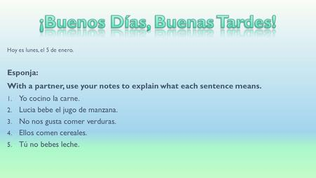 Hoy es lunes, el 5 de enero. Esponja: With a partner, use your notes to explain what each sentence means. 1. Yo cocino la carne. 2. Lucia bebe el jugo.