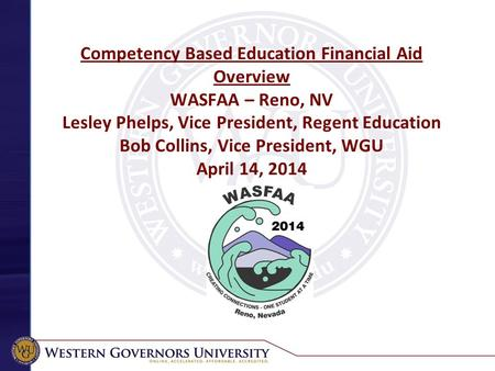 Competency Based Education Financial Aid Overview WASFAA – Reno, NV Lesley Phelps, Vice President, Regent Education Bob Collins, Vice President, WGU April.