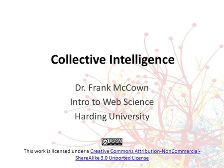 Collective Intelligence Dr. Frank McCown Intro to Web Science Harding University This work is licensed under a Creative Commons Attribution-NonCommercial-