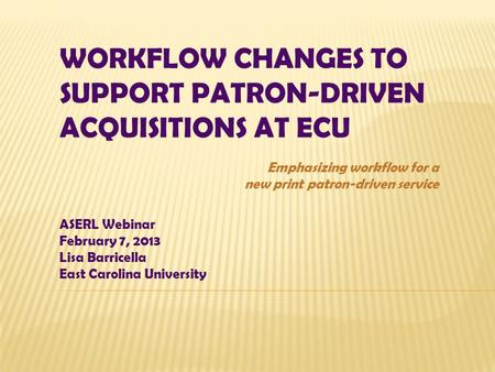 WORKFLOW CHANGES TO SUPPORT PATRON-DRIVEN ACQUISITIONS AT ECU ASERL Webinar February 7, 2013 Lisa Barricella East Carolina University Emphasizing workflow.