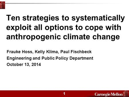 1 Ten strategies to systematically exploit all options to cope with anthropogenic climate change Frauke Hoss, Kelly Klima, Paul Fischbeck Engineering and.