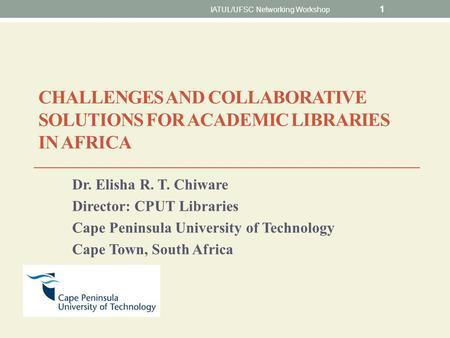 CHALLENGES AND COLLABORATIVE SOLUTIONS FOR ACADEMIC LIBRARIES IN AFRICA Dr. Elisha R. T. Chiware Director: CPUT Libraries Cape Peninsula University of.