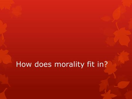 How does morality fit in?. GET MOVING ON YOUR PROJECTS!