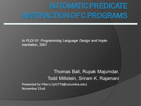 Thomas Ball, Rupak Majumdar, Todd Millstein, Sriram K. Rajamani Presented by Yifan Li November 22nd In PLDI 01: Programming Language.
