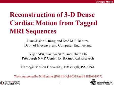 1 Carnegie Mellon Reconstruction of 3-D Dense Cardiac Motion from Tagged MRI Sequences Hsun-Hsien Chang and José M.F. Moura Dept. of Electrical and Computer.