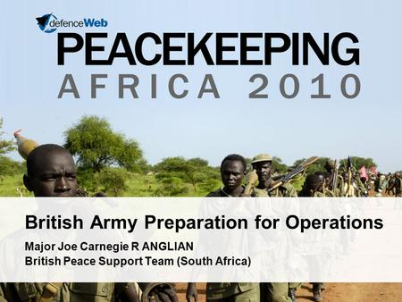 British Army Preparation for Operations Major Joe Carnegie R ANGLIAN British Peace Support Team (South Africa)
