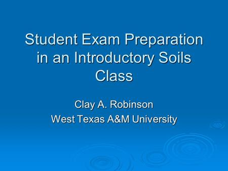 Student Exam Preparation in an Introductory Soils Class Clay A. Robinson West Texas A&M University.