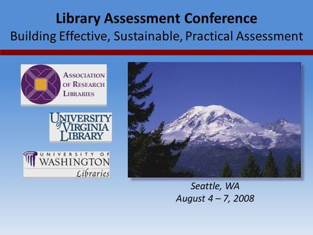 Library Assessment Conference Building Effective, Sustainable, Practical Assessment Seattle, WA August 4 – 7, 2008.