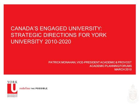 CANADA'S ENGAGED UNIVERSITY: STRATEGIC DIRECTIONS FOR YORK UNIVERSITY 2010-2020 PATRICK MONAHAN, VICE-PRESIDENT ACADEMIC & PROVOST ACADEMIC PLANNING FORUMS.