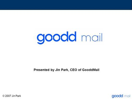 Presented by Jin Park, CEO of GooddMail © 2007 Jin Park.