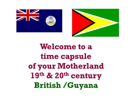 Welcome to a time capsule of your Motherland 19 th & 20 th century British /Guyana.