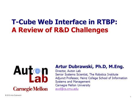 © 2010 Artur Dubrawski 1 T-Cube Web Interface in RTBP: A Review of R&D Challenges Artur Dubrawski, Ph.D, M.Eng. Director, Auton Lab Senior Systems Scientist,
