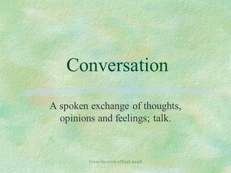 From the work of Paul Axtell Conversation A spoken exchange of thoughts, opinions and feelings; talk.