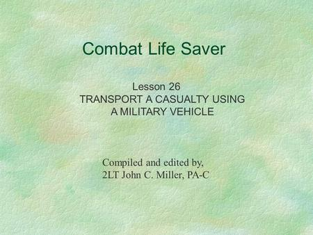 Combat Life Saver Lesson 26 TRANSPORT A CASUALTY USING A MILITARY VEHICLE Compiled and edited by, 2LT John C. Miller, PA-C.