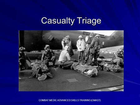 Casualty Triage Casualty Triage COMBAT MEDIC ADVANCED SKILLS TRAINING (CMAST)