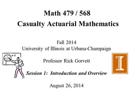 Math 479 / 568 Casualty Actuarial Mathematics Fall 2014 University of Illinois at Urbana-Champaign Professor Rick Gorvett Session 1: Introduction and Overview.
