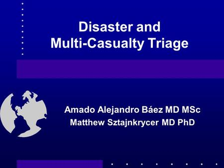 Disaster and Multi-Casualty Triage Amado Alejandro Báez MD MSc Matthew Sztajnkrycer MD PhD.