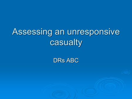 Assessing an unresponsive casualty DRs ABC. Why would they be unconscious ?  Electric shock  Overdose  Alchohol  Heart attack  Hit by something 