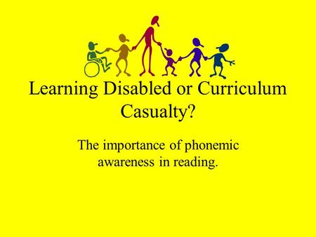 Learning Disabled or Curriculum Casualty? The importance of phonemic awareness in reading.