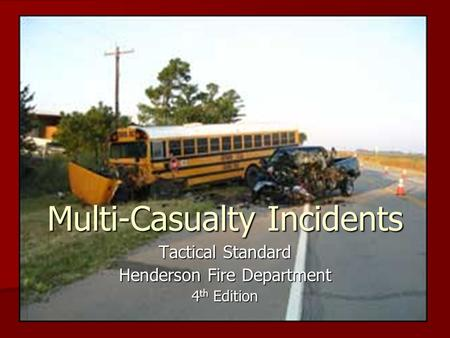 Multi-Casualty Incidents Tactical Standard Henderson Fire Department 4 th Edition.