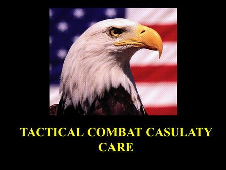 TACTICAL COMBAT CASULATY CARE. Tactical Combat Casualty Care in Special Operations CAPT Butler/LTC Hagmann Military Medicine Supplement August 96.