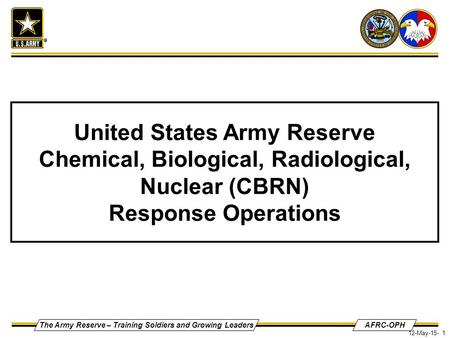 The Army Reserve – Training Soldiers and Growing LeadersAFRC-OPH 12-May-15- 1 United States Army Reserve Chemical, Biological, Radiological, Nuclear (CBRN)