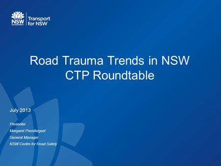 Road Trauma Trends in NSW CTP Roundtable July 2013 Presenter Margaret Prendergast General Manager NSW Centre for Road Safety.