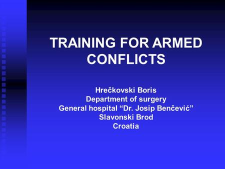 "TRAINING FOR ARMED CONFLICTS Hrečkovski Boris Department of surgery General hospital ""Dr. Josip Benčević"" Slavonski Brod Croatia."