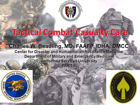Tactical Combat Casualty Care Charles W. Beadling, MD, FAAFP, IDHA, DMCC Center for Disaster and Humanitarian Assistance Medicine Department of Military.