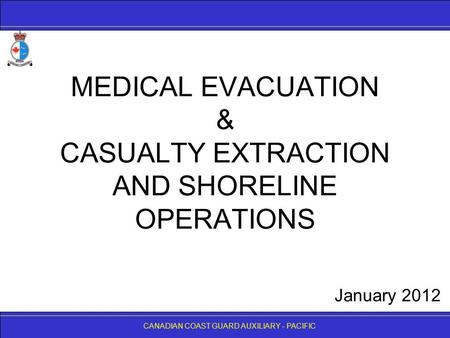 CANADIAN COAST GUARD AUXILIARY - PACIFIC MEDICAL EVACUATION & CASUALTY EXTRACTION AND SHORELINE OPERATIONS CANADIAN COAST GUARD AUXILIARY - PACIFIC January.