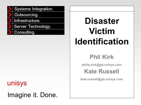 Unisys Imagine it. Done. Systems Integration. Outsourcing. Infrastructure. Consulting. Server Technology. Disaster Victim Identification Phil Kirk