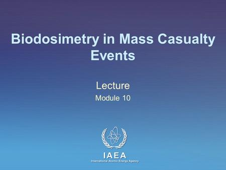 IAEA International Atomic Energy Agency Biodosimetry in Mass Casualty Events Lecture Module 10.