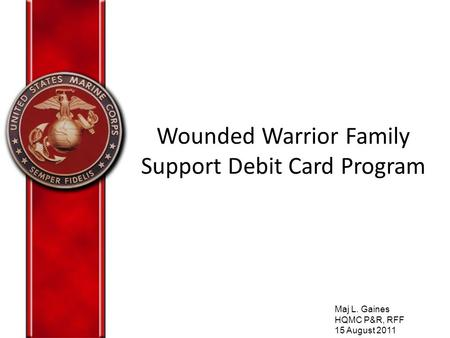 Wounded Warrior Family Support Debit Card Program Maj L. Gaines HQMC P&R, RFF 15 August 2011.