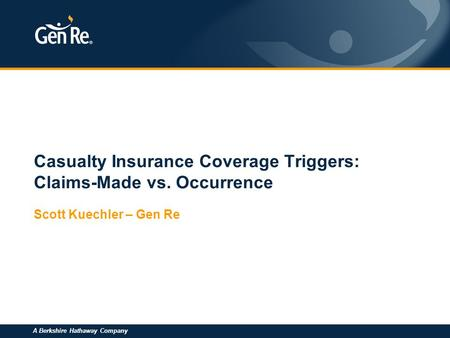 A Berkshire Hathaway Company Casualty Insurance Coverage Triggers: Claims-Made vs. Occurrence Scott Kuechler – Gen Re.