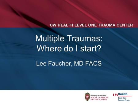 Multiple Traumas: Where do I start? Lee Faucher, MD FACS.