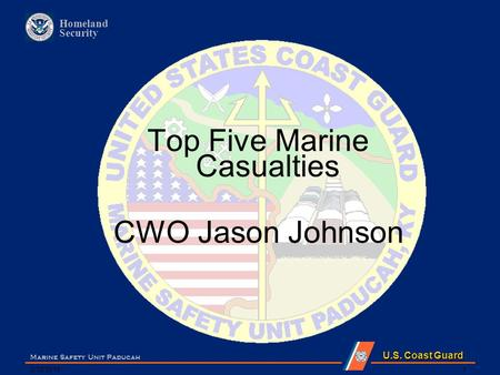 U.S. Coast Guard Homeland Security 5/12/2015 Marine Safety Unit Paducah 1 Top Five Marine Casualties CWO Jason Johnson.