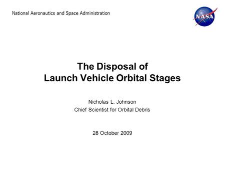 National Aeronautics and Space Administration The Disposal of Launch Vehicle Orbital Stages Nicholas L. Johnson Chief Scientist for Orbital Debris 28 October.