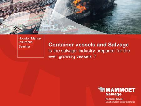 Worldwide Salvage Smart solutions, united experience Container vessels and Salvage Is the salvage industry prepared for the ever growing vessels ? Houston.