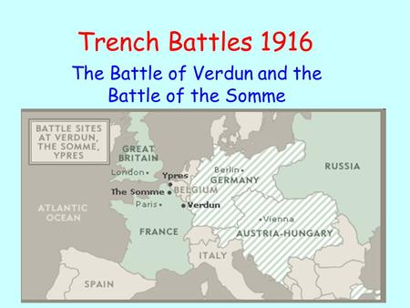 Trench Battles 1916 The Battle of Verdun and the Battle of the Somme.