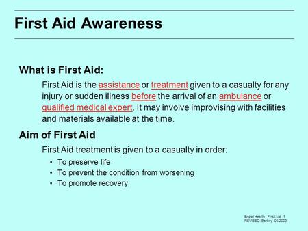 Expat Health - First Aid - 1 REVISED: Barbey 05/2003 First Aid Awareness What is First Aid:  First Aid is the assistance or treatment given to a casualty.